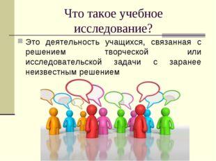 Что такое учебное исследование? Это деятельность учащихся, связанная с решени