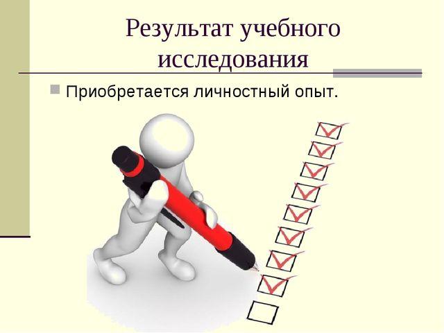 Результат учебного исследования Приобретается личностный опыт.