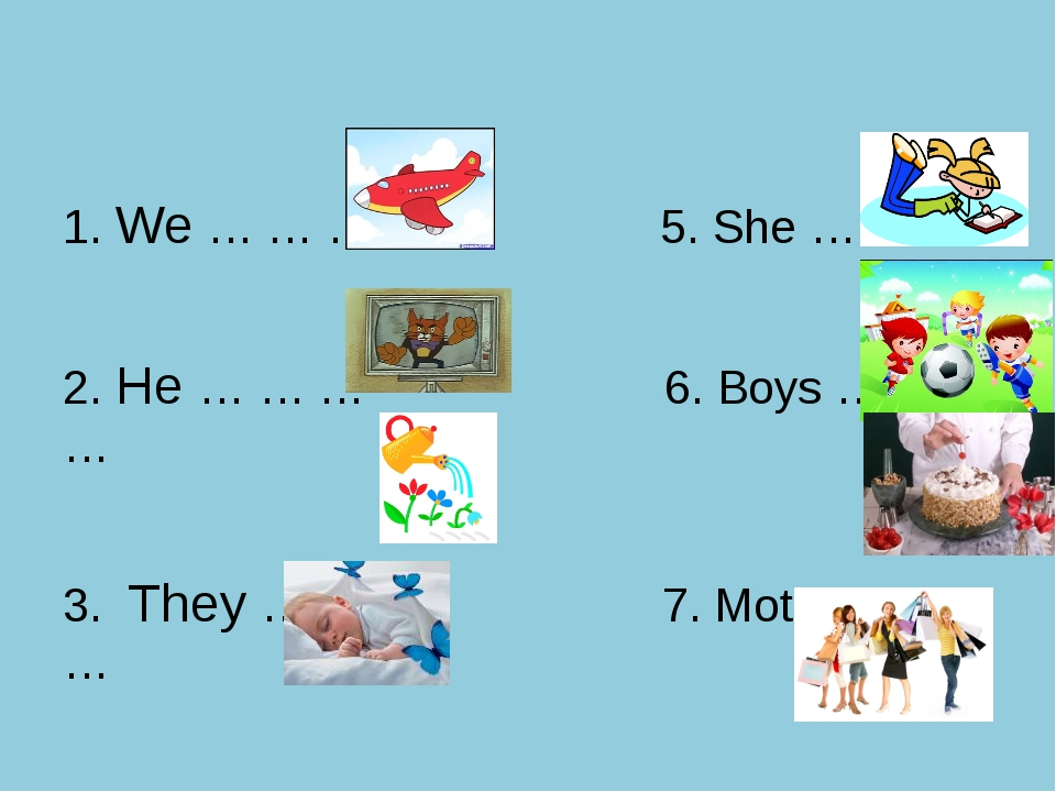 1. We … … … 5. She … … … 2. He … … … 6. Boys … … … 3. They … … …. 7. Mother...