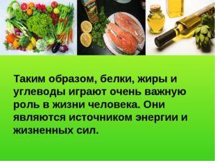 Таким образом, белки, жиры и углеводы играют очень важную роль в жизни челове