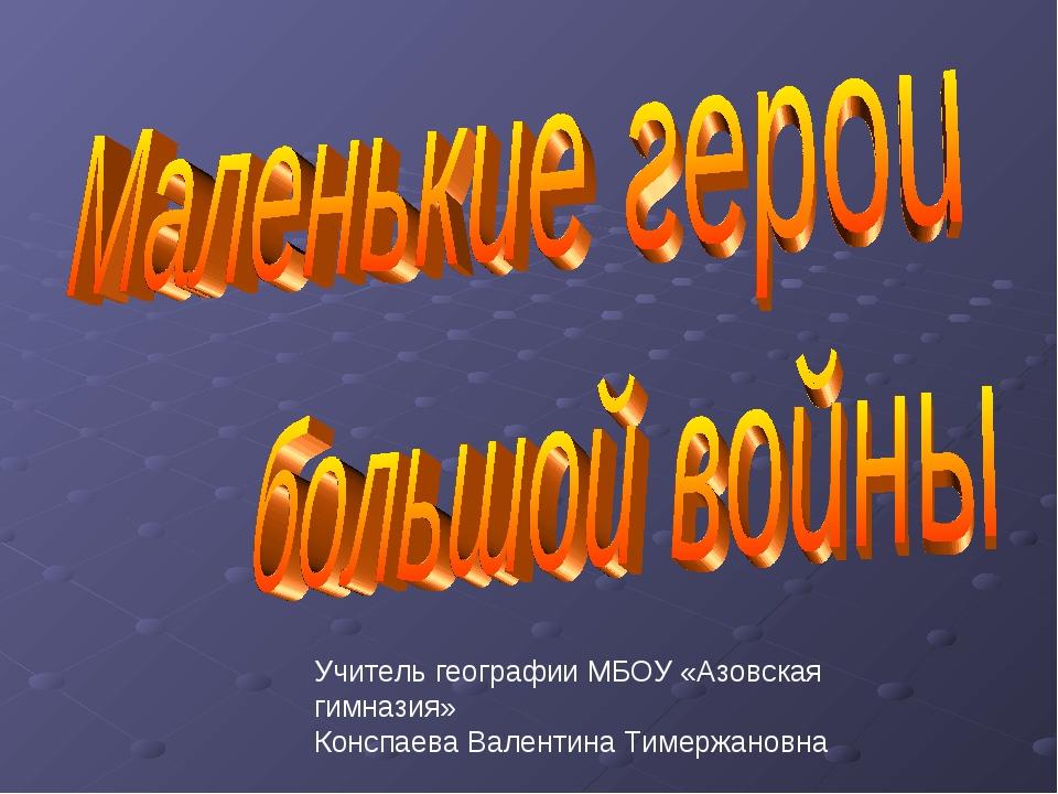 Учитель географии МБОУ «Азовская гимназия» Конспаева Валентина Тимержановна