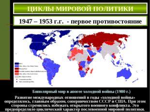 ЦИКЛЫ МИРОВОЙ ПОЛИТИКИ Биполярный мир в апогее холодной войны (1980 г.) 1947