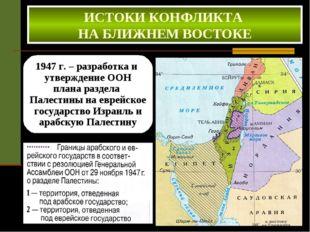 ИСТОКИ КОНФЛИКТА НА БЛИЖНЕМ ВОСТОКЕ 1947 г. – разработка и утверждение ООН пл