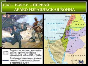 1948 – 1949 г.г. – ПЕРВАЯ АРАБО-ИЗРАИЛЬСКАЯ ВОЙНА ИТОГИ ВОЙНЫ Израиль отстоял