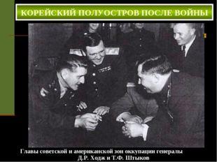 КОРЕЙСКИЙ ПОЛУОСТРОВ ПОСЛЕ ВОЙНЫ Главы советской и американской зон оккупации