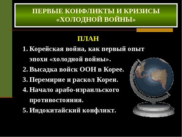 ПЕРВЫЕ КОНФЛИКТЫ И КРИЗИСЫ «ХОЛОДНОЙ ВОЙНЫ» ПЛАН Корейская война, как первый...