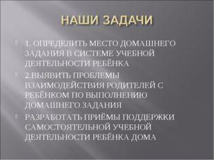 1. ОПРЕДЕЛИТЬ МЕСТО ДОМАШНЕГО ЗАДАНИЯ В СИСТЕМЕ УЧЕБНОЙ ДЕЯТЕЛЬНОСТИ РЕБЁНКА