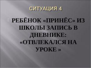 РЕБЁНОК «ПРИНЁС» ИЗ ШКОЛЫ ЗАПИСЬ В ДНЕВНИКЕ: «ОТВЛЕКАЛСЯ НА УРОКЕ »