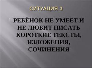 РЕБЁНОК НЕ УМЕЕТ И НЕ ЛЮБИТ ПИСАТЬ КОРОТКИЕ ТЕКСТЫ, ИЗЛОЖЕНИЯ, СОЧИНЕНИЯ