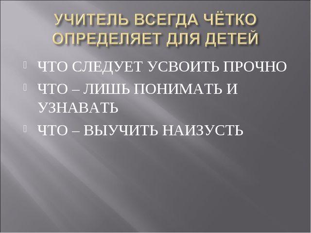 ЧТО СЛЕДУЕТ УСВОИТЬ ПРОЧНО ЧТО – ЛИШЬ ПОНИМАТЬ И УЗНАВАТЬ ЧТО – ВЫУЧИТЬ НАИЗУ...