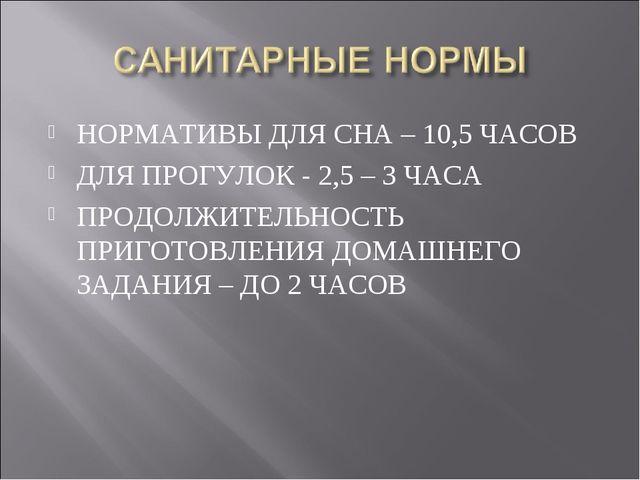 НОРМАТИВЫ ДЛЯ СНА – 10,5 ЧАСОВ ДЛЯ ПРОГУЛОК - 2,5 – 3 ЧАСА ПРОДОЛЖИТЕЛЬНОСТЬ...