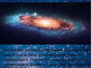 галактика Галактикиявляются крупными группировками звезд, пыли, газа, удерж