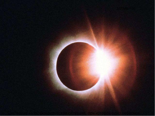 затмение Затмение— астрономическая ситуация, при которой одно небесное тело...