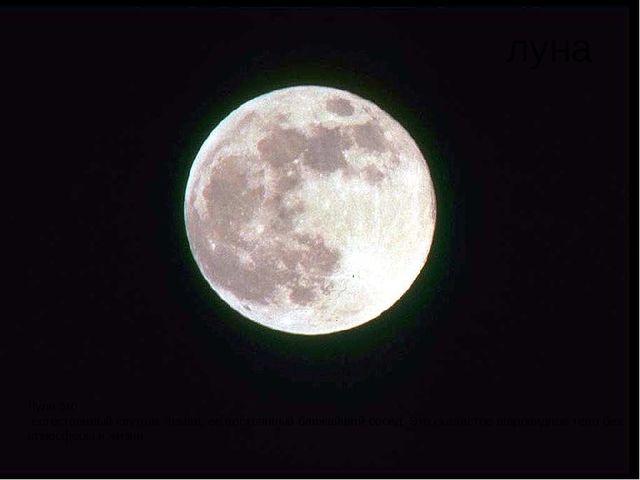 луна Луна это -естественныйспутникЗемли,еепостоянныйближайшийсосед.Это...