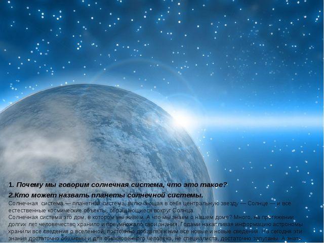 1. Почему мы говорим солнечная система, что это такое? 2.Кто может назвать п...