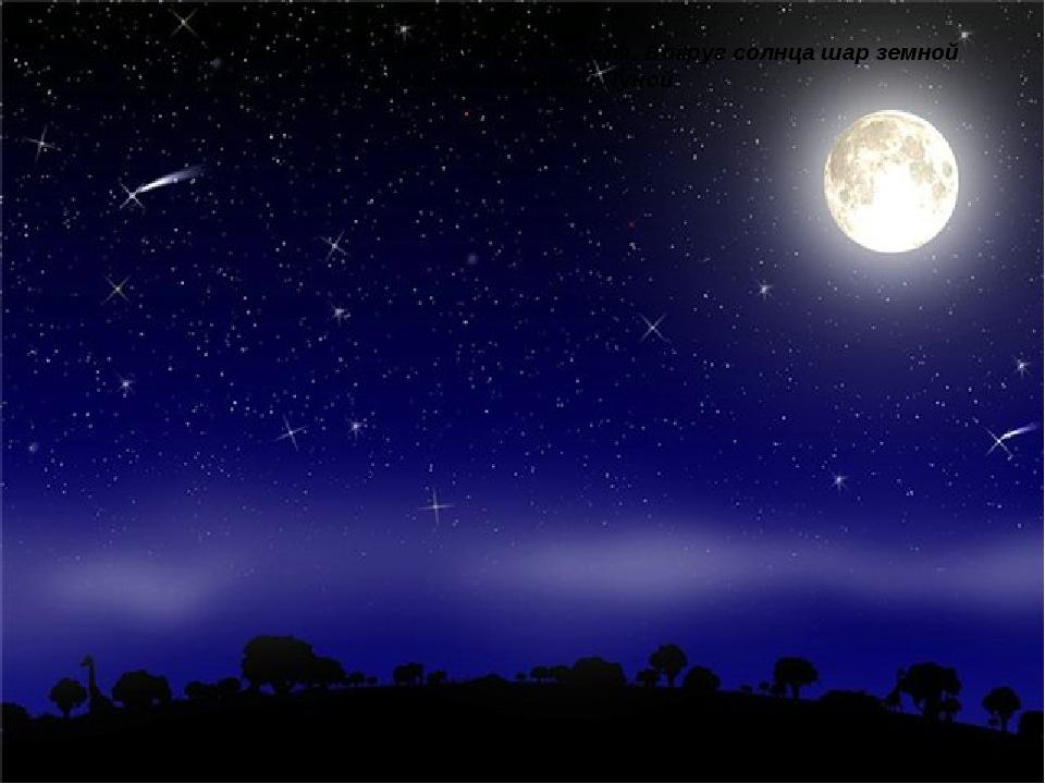 В небе звездные поля, в небе кружится Земля. Вокруг солнца шар земной ходит с...