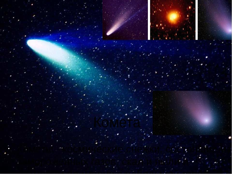 Комета Кометы - космические снежки, состоящие из замороженных газов, скал и п...