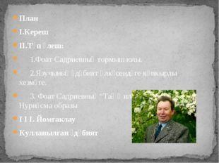 План I.Кереш II.Төп өлеш: 1.Фоат Садриевның тормыш юлы. 2.Язучының әдәбият