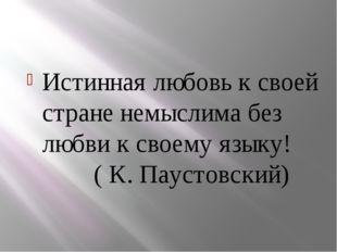 Истинная любовь к своей стране немыслима без любви к своему языку! ( К. Паус