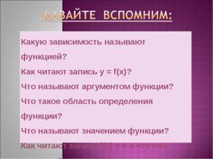 Какую зависимость называют функцией? Как читают запись y = f(x)? Что называют