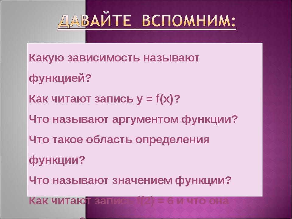 Какую зависимость называют функцией? Как читают запись y = f(x)? Что называют...