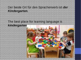 Der beste Ort für den Spracherwerb ist der Kindergarten. The best place for