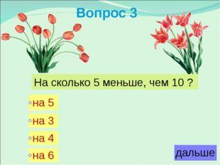Вопрос 3 На сколько 5 меньше, чем 10 ?