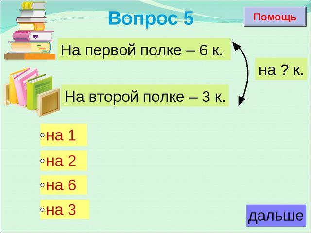 Вопрос 5 На первой полке – 6 к. На второй полке – 3 к. на ? к. Помощь