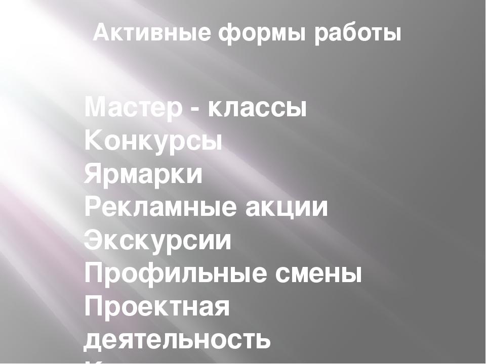 Активные формы работы Мастер - классы Конкурсы Ярмарки Рекламные акции Экскур...
