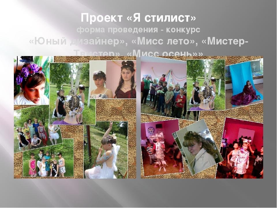 Проект «Я стилист» форма проведения - конкурс «Юный дизайнер», «Мисс лето», «...