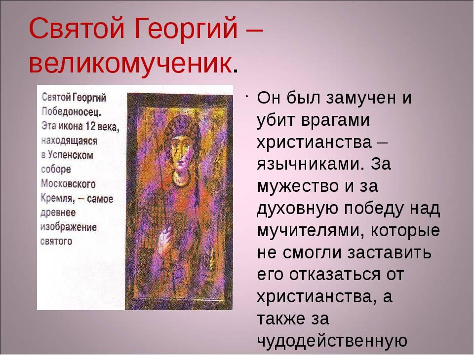 Святой Георгий – великомученик. Он был замучен и убит врагами христианства –...