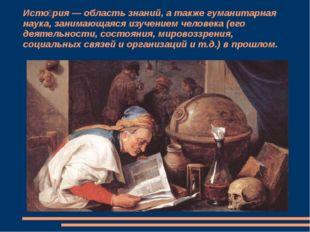 Исто́рия — область знаний, а также гуманитарная наука, занимающаяся изучением