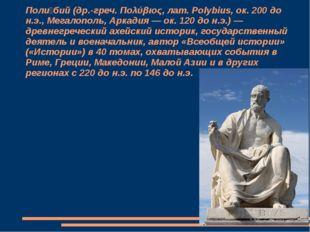 Поли́бий (др.-греч. Πολύβιος, лат. Polybius, ок. 200 до н.э., Мегалополь, Арк