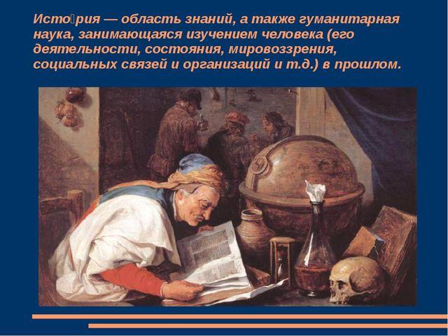 Исто́рия — область знаний, а также гуманитарная наука, занимающаяся изучением...