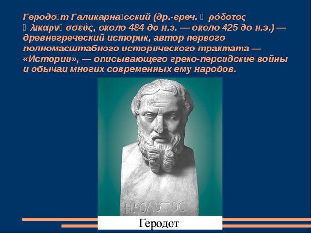 Геродо́т Галикарна́сский (др.-греч. Ἡρόδοτος Ἁλικαρνᾱσσεύς, около 484 до н.э....