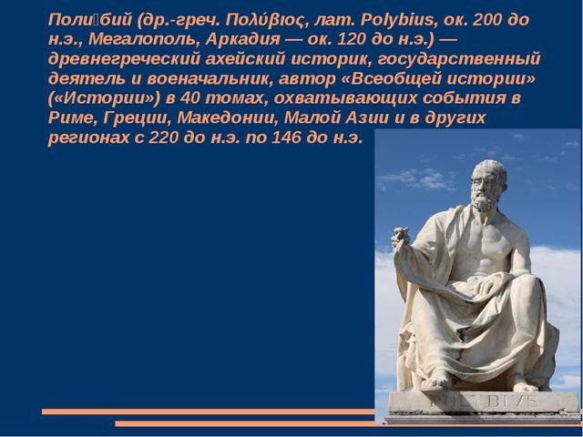 Поли́бий (др.-греч. Πολύβιος, лат. Polybius, ок. 200 до н.э., Мегалополь, Арк...