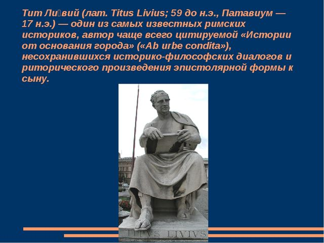 Тит Ли́вий (лат. Titus Livius; 59 до н.э., Патавиум — 17 н.э.) — один из самы...