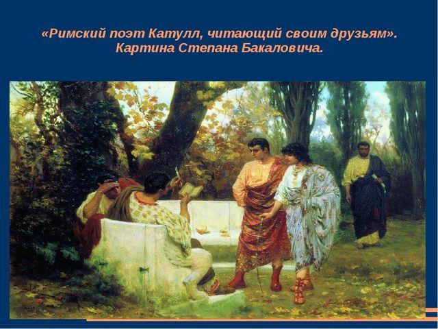 «Римский поэт Катулл, читающий своим друзьям». Картина Степана Бакаловича.