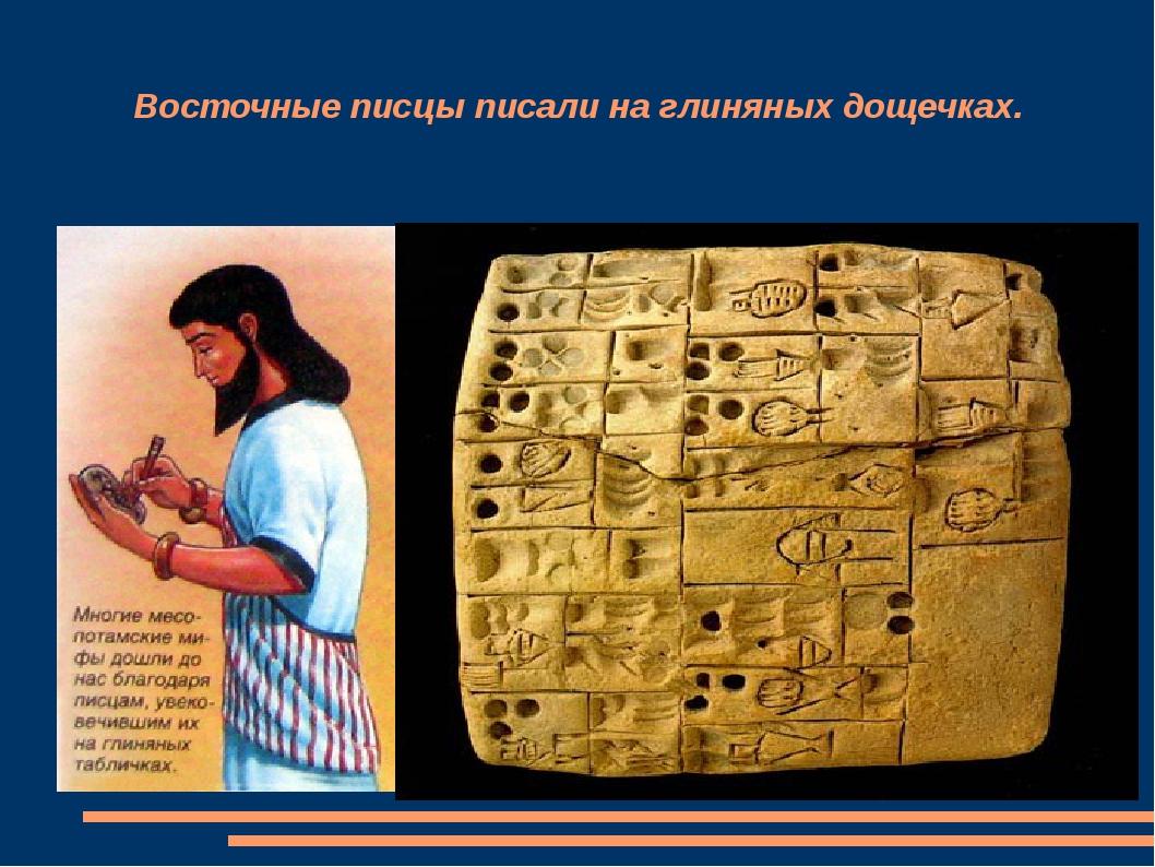 Восточные писцы писали на глиняных дощечках.
