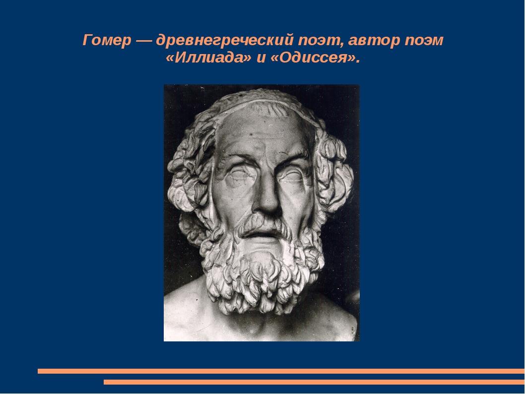 Гомер — древнегреческий поэт, автор поэм «Иллиада» и «Одиссея».