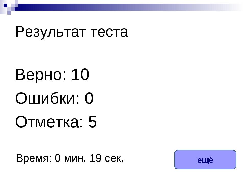 Результат теста Верно: 10 Ошибки: 0 Отметка: 5 Время: 0 мин. 19 сек. ещё испр...