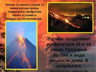 Вулкан продолжал извергаться 15 и16 июня. Грязевые потоки ивода смывали дом