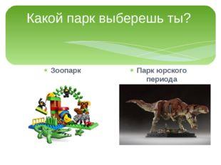 Какой парк выберешь ты? Зоопарк Парк юрского периода