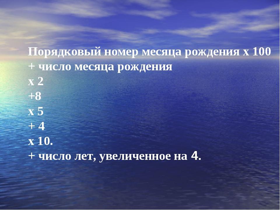 Порядковый номер месяца рождения х 100 + число месяца рождения х 2 +8 х 5 + 4...