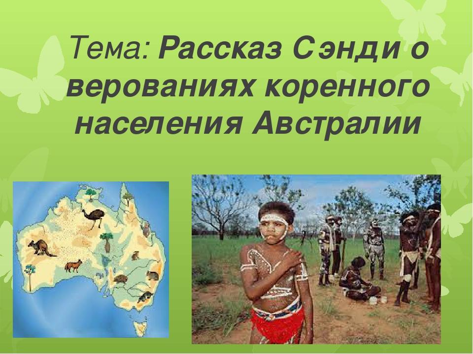 Тема: Рассказ Сэнди о верованиях коренного населения Австралии