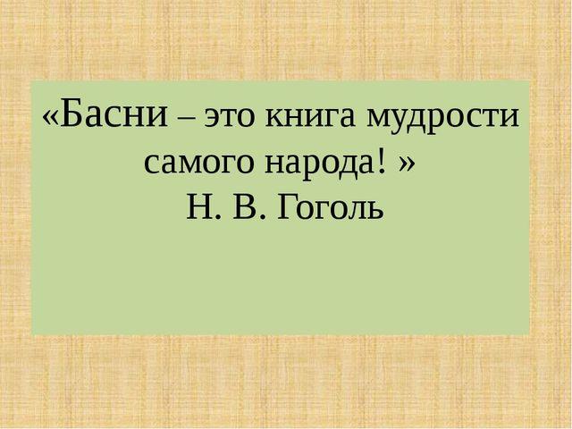 «Басни – это книга мудрости самого народа! » Н. В. Гоголь