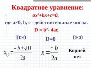 Квадратное уравнение: ах2+bx+c=0, где а≠0, b, c –действительные числа. D = b