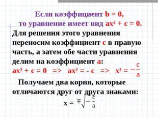 Если коэффициент b = 0, то уравнение имеет вид ах² + с = 0. Для решения этого
