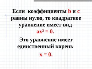 Если коэффициенты b и с равны нулю, то квадратное уравнение имеет вид ах² = 0