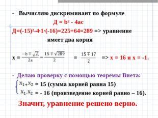 - Вычисляю дискриминант по формуле Д = b² - 4ас Д=(-15)²-4·1·(-16)=225+64=289